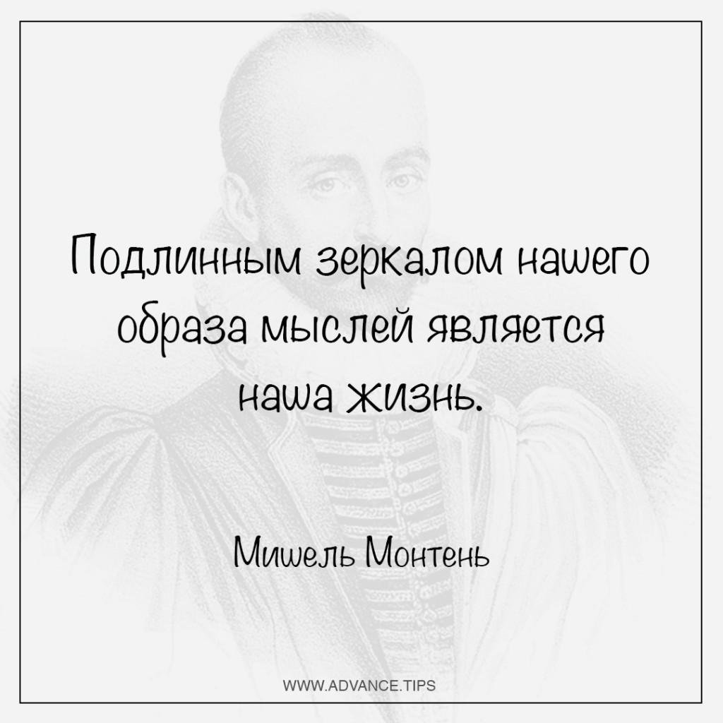 Подлинным зеркалом нашего образа мыслей является наша жизнь. - Мишель Монтень