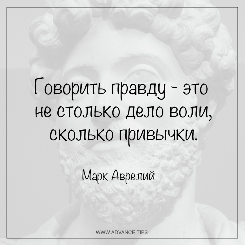 Говорить правду - это не столько дело воли, сколько привычки. - Марк Аврелий