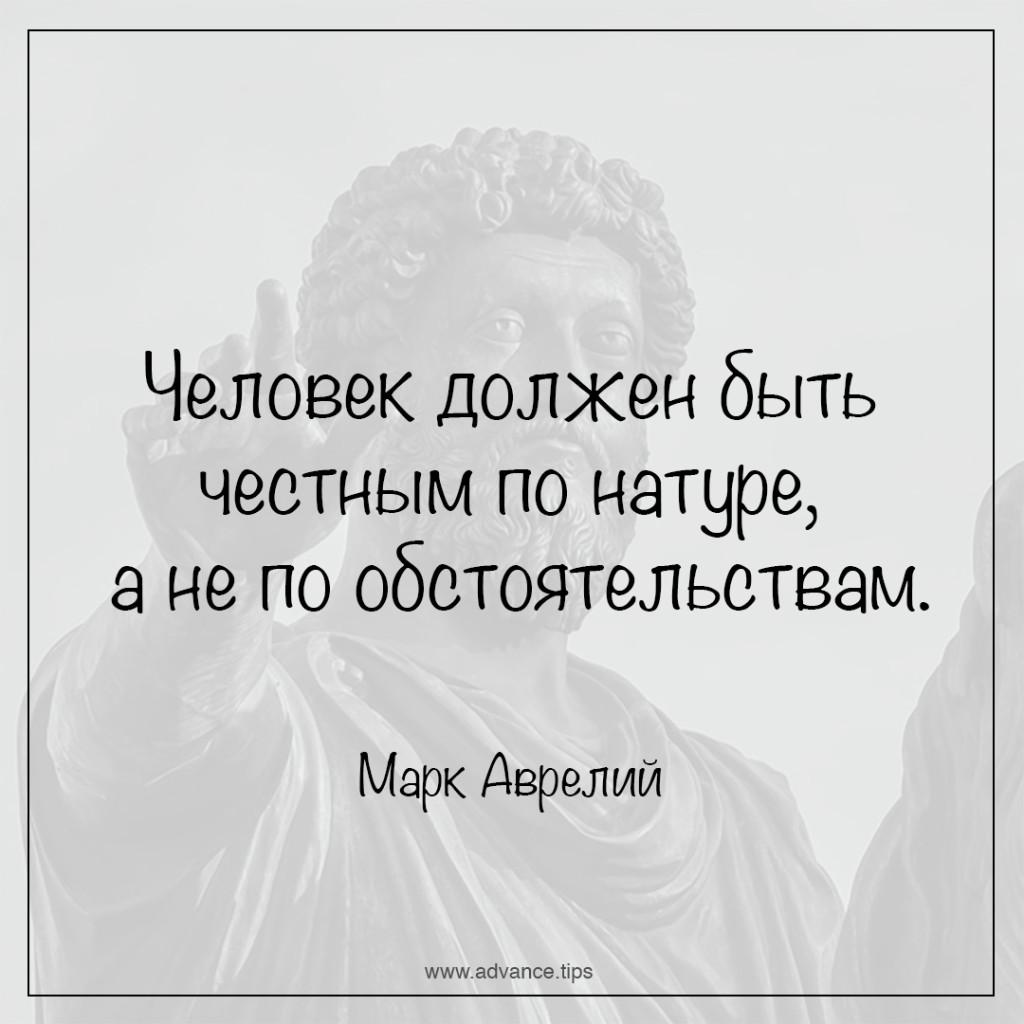 Человек должен быть честным по натуре, а не по обстоятельствам. - Марк Аврелий