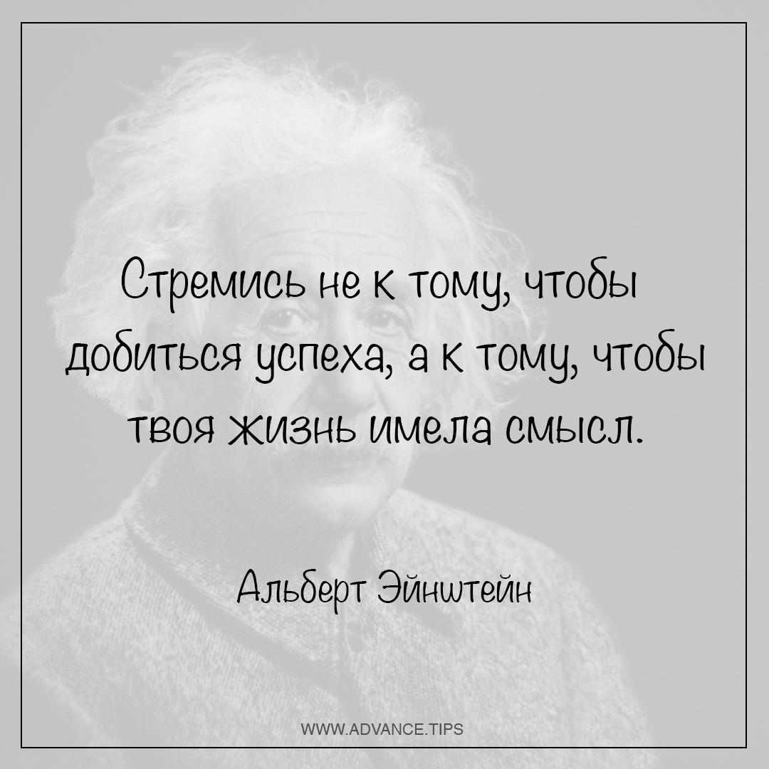 Стремись не к тому, чтобы добиться успеха, а к тому, чтобы твоя жизнь имела смысл - Альберт Эйнштейн