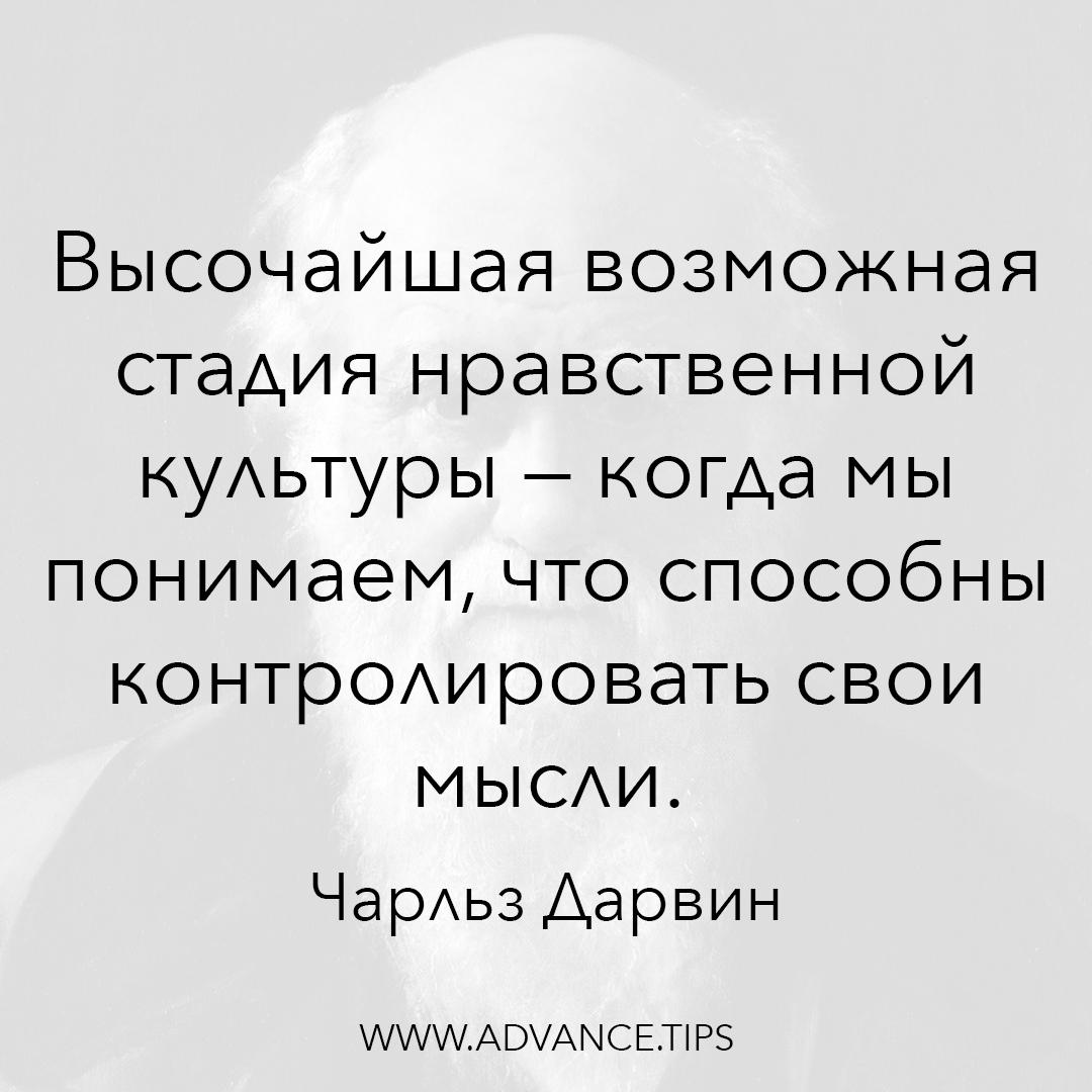 Высочайшая возможная стадия нравственной культуры - когда мы понимаем, что способны контролировать свои мысли. - Чарльз Дарвин - 10 Мудрых Мыслей.