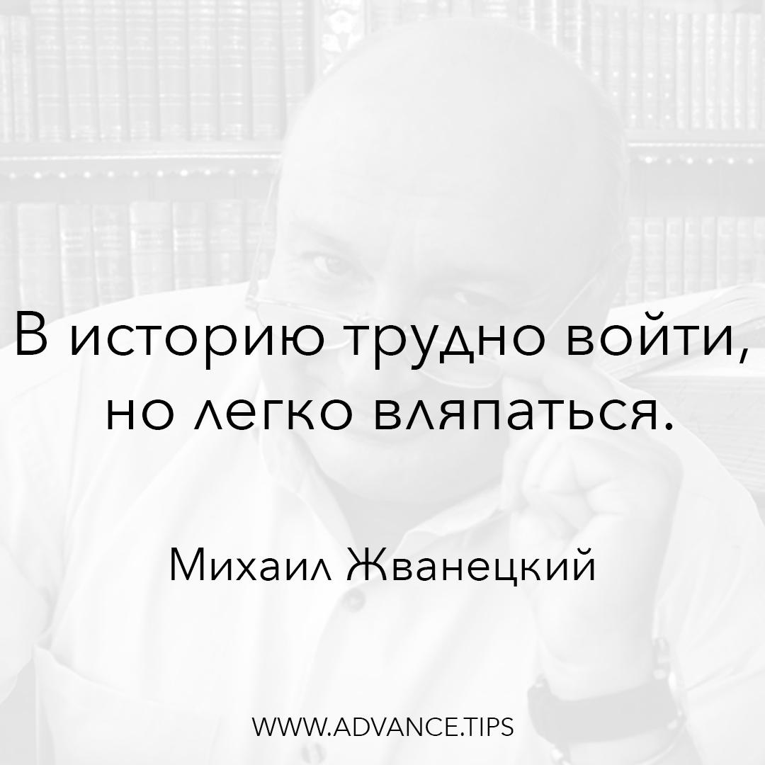 В историю трудно войти, но легко вляпаться. - Михаил Жванецкий - 10 Мудрых Мыслей.