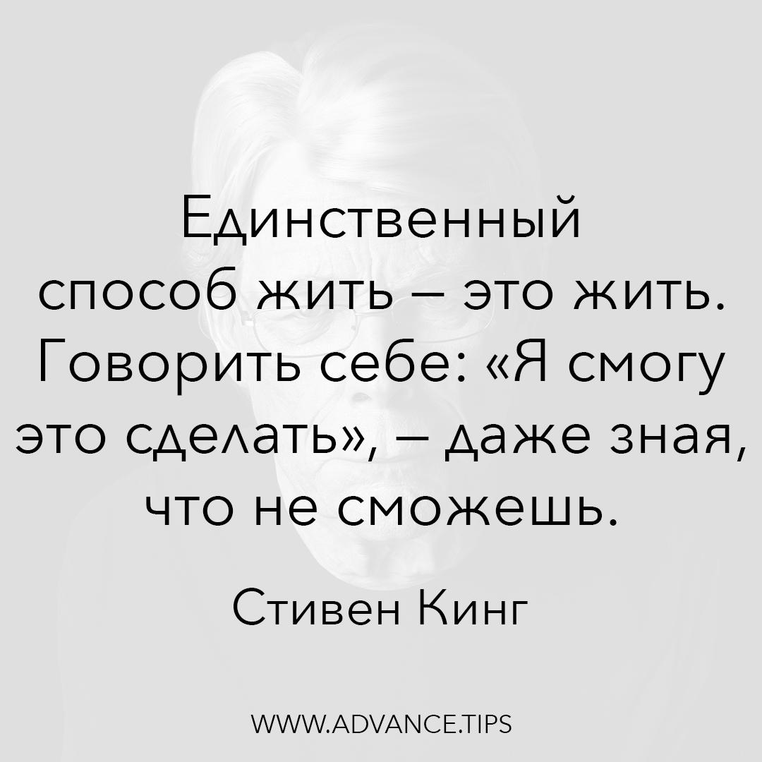 """Единственный способ жить - это жить. Говорить себе: """"Я смогу это сделать"""", - даже зная, что не сможешь. - Стивен Кинг, Необычные Цитаты"""