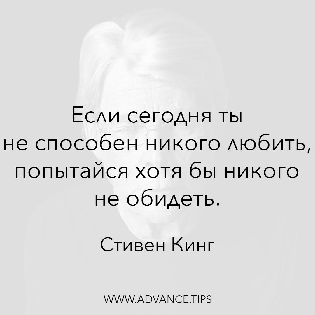 Если сегодня ты не способен никого любить, попытайся хотя бы никого не обидеть. - Стивен Кинг, Необычные Цитаты