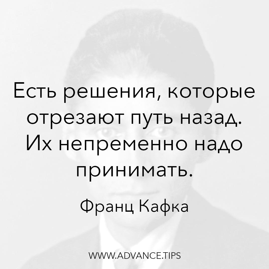 Есть решения, которые отрезают путь назад. Их непременно надо принимать. - Франц Кафка - 10 Мудрых Мыслей.