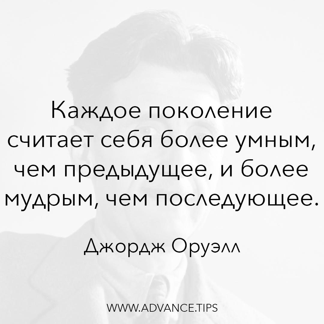 Каждое поколение считает себя более умным, чем предыдущее, и более мудрым, чем последующее. - Джордж Оруэлл, 10 Мудрых Мыслей.