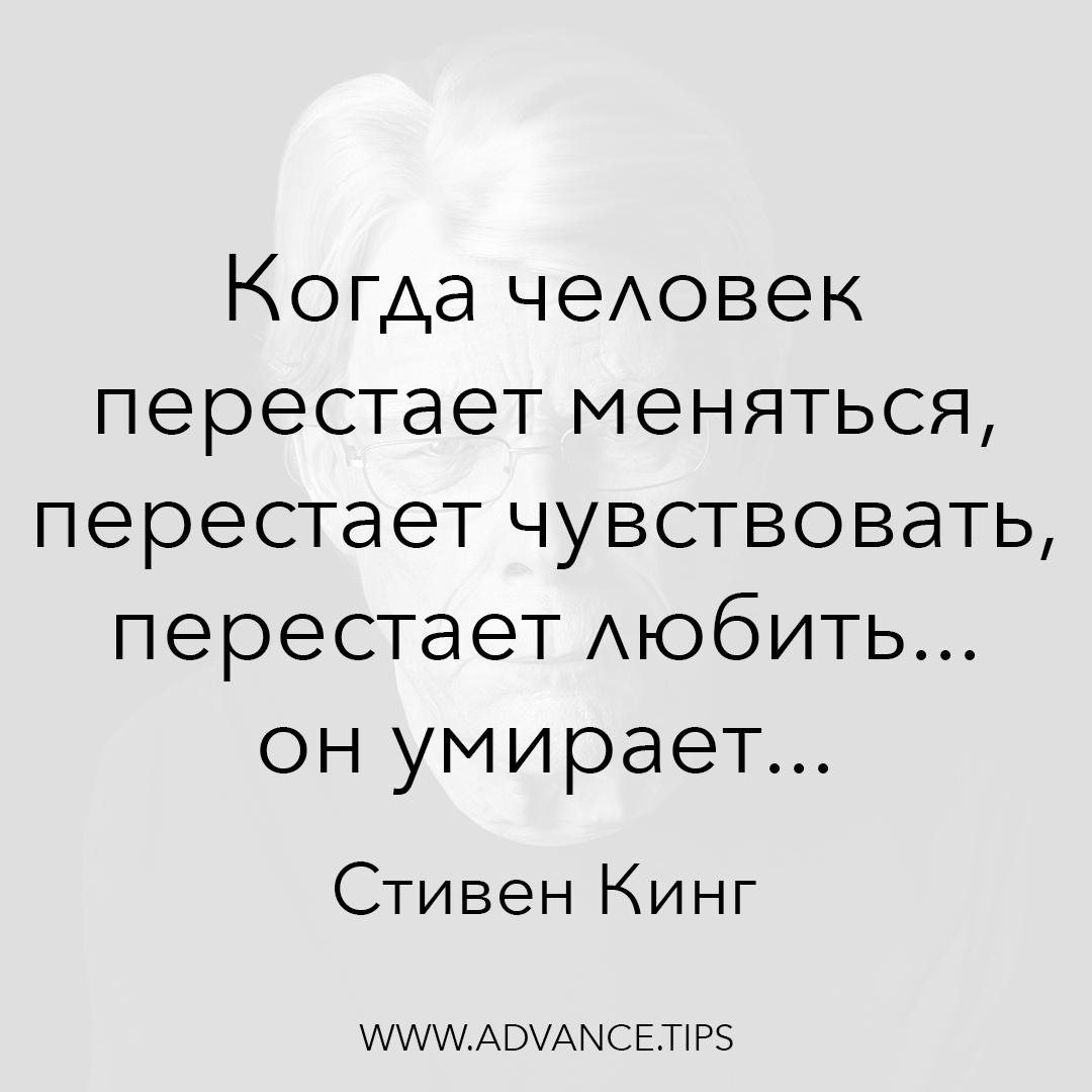 Когда человек перестает меняться, перестает чувствовать, перестает любить... он умирает... - Стивен Кинг, Необычные Цитаты