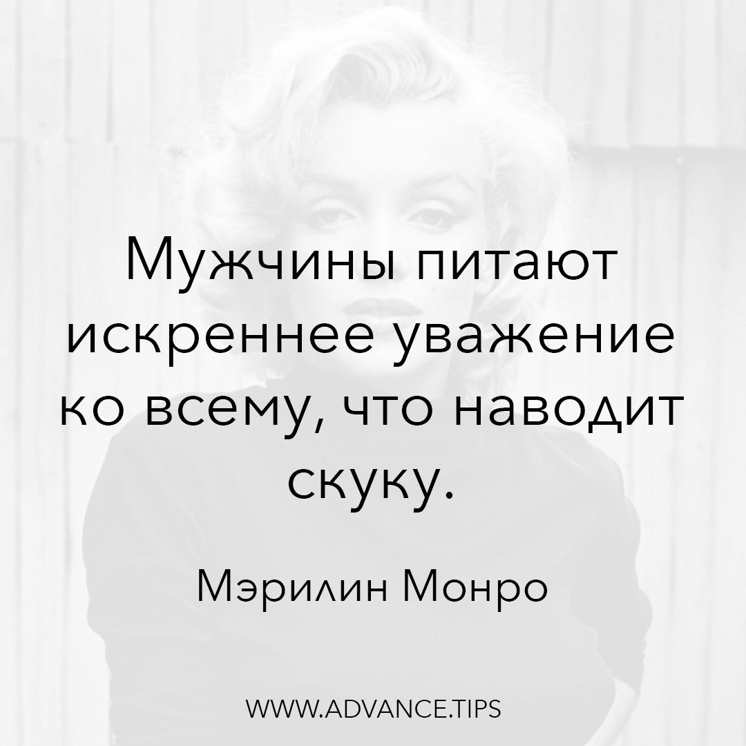 Мужчины питают искреннее уважение ко всему, что наводит скуку. - Мэрилин Монро - 10 Мудрых Мыслей.