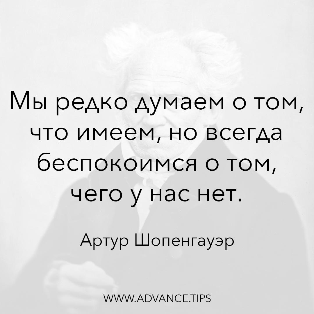 Мы редко думаем о том, что имеем, но всегда беспокоимся о том, чего у нас нет. - Артур Шопенгауэр, 10 Мудрых Мыслей
