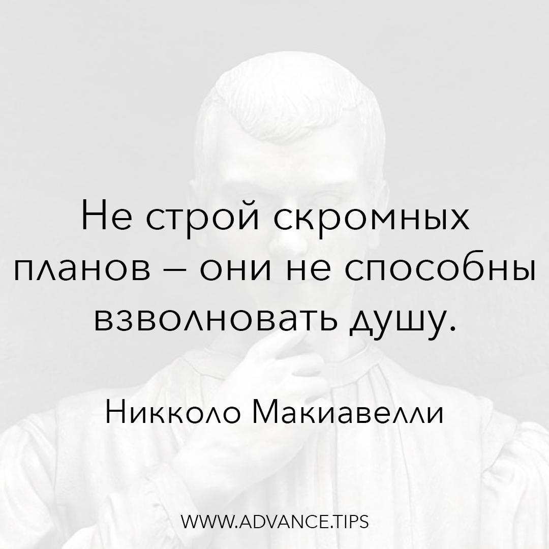 Не строй скромных планов - они не способны взволновать душу. - Никколо Макиавелли - 10 Мудрых Мыслей.