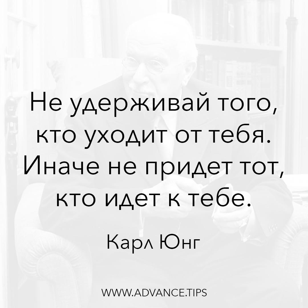 Не удерживай того, кто уходит от тебя. Иначе не придет тот, кто идет к тебе. - Карл Юнг, 10 Мудрых Мыслей.