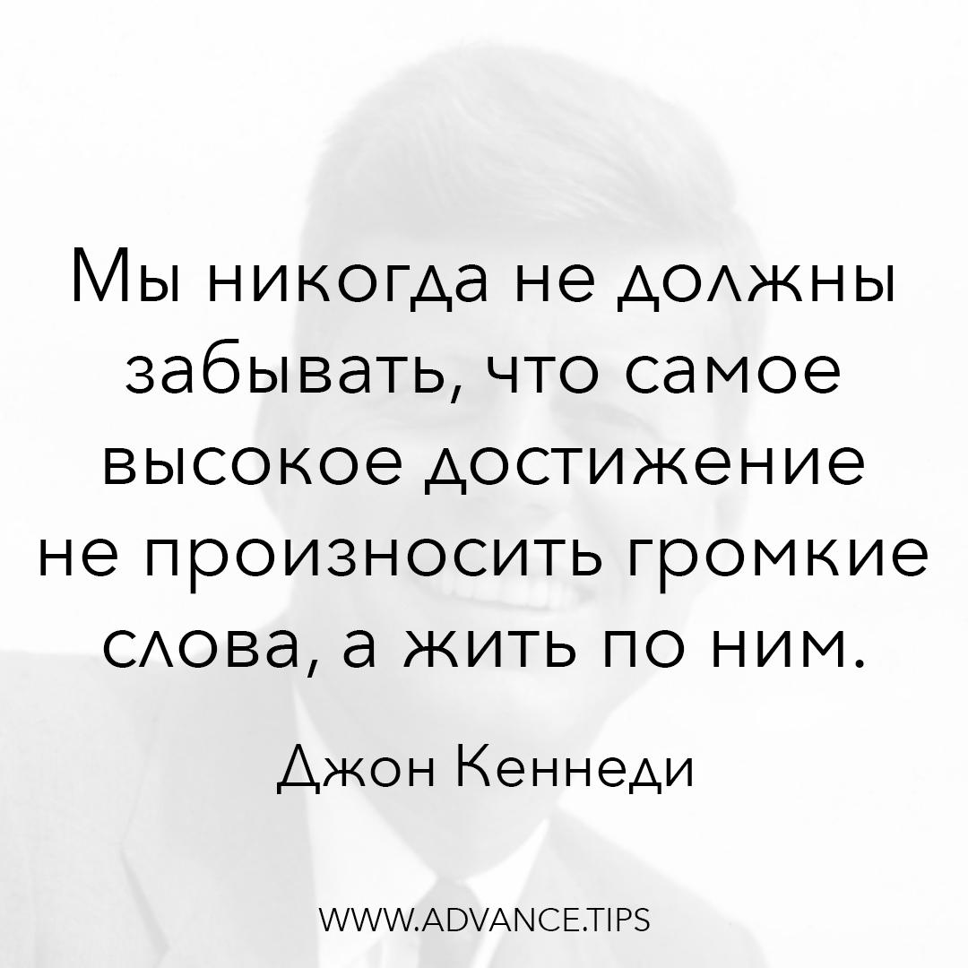 """Мы никогда не должны забывать, что самое высокое достижение не произносить громкие слова, а жить по ним. - Джон Кеннеди, """"10 Мудрых Мыслей"""""""