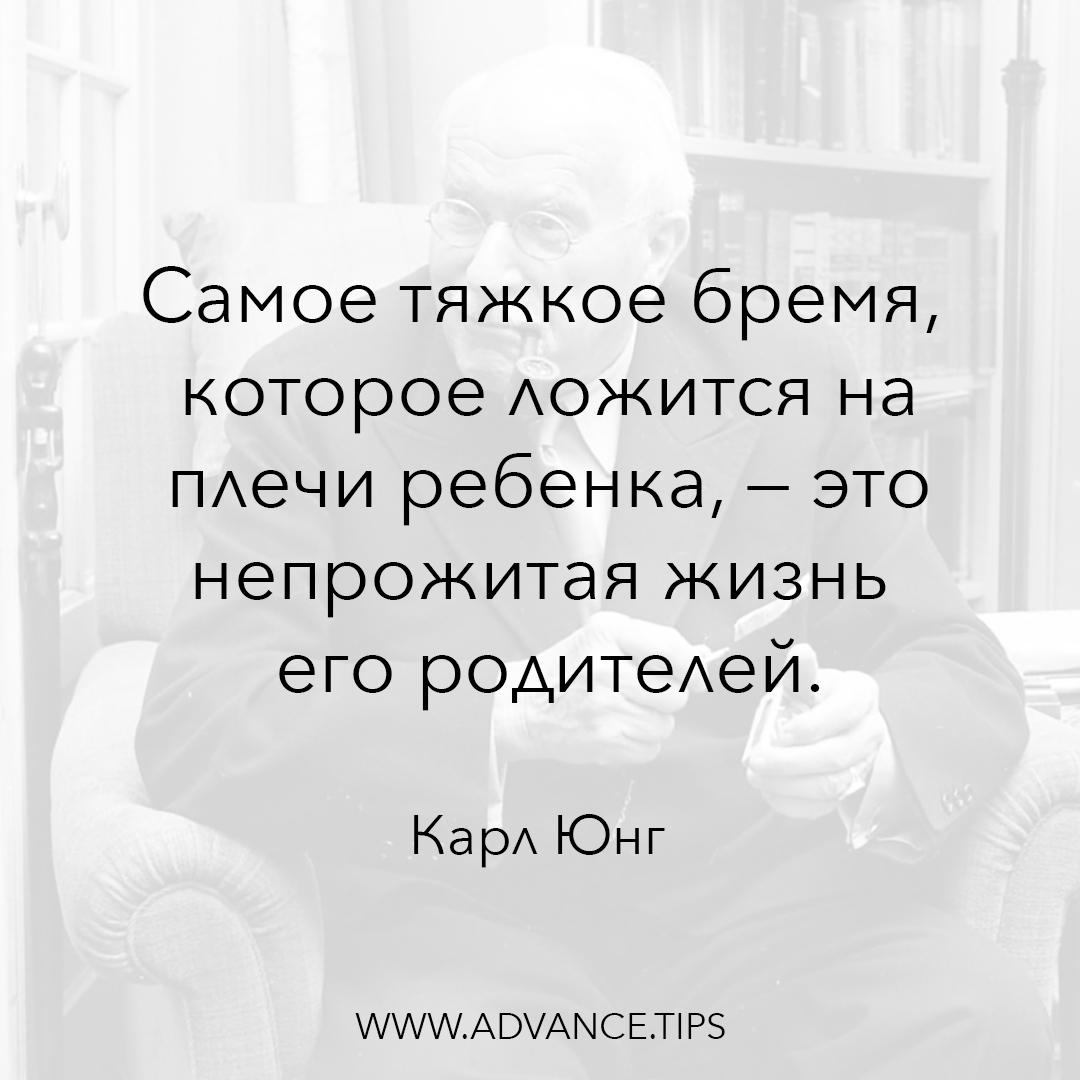 Самое тяжкое бремя, которое ложится на плечи ребенка - это непрожитая жизнь его родителей. - Карл Юнг, 10 Мудрых Мыслей.