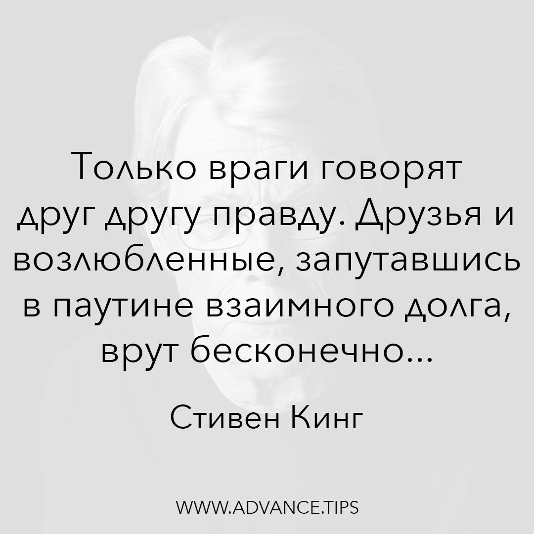 Только враги говорят друг другу правду. Друзья и возлюбленные, запутавшись в паутине взаимного долга, врут бесконечно... - Стивен Кинг, Необычные Цитаты