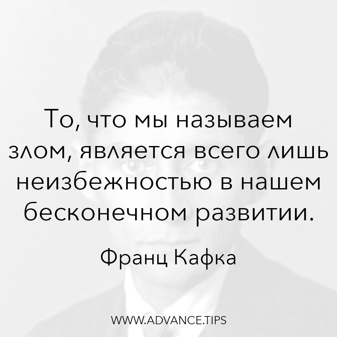 То, что мы называем злом, является всего лишь неизбежностью в нашем бесконечном развитии. - Франц Кафка - 10 Мудрых Мыслей.